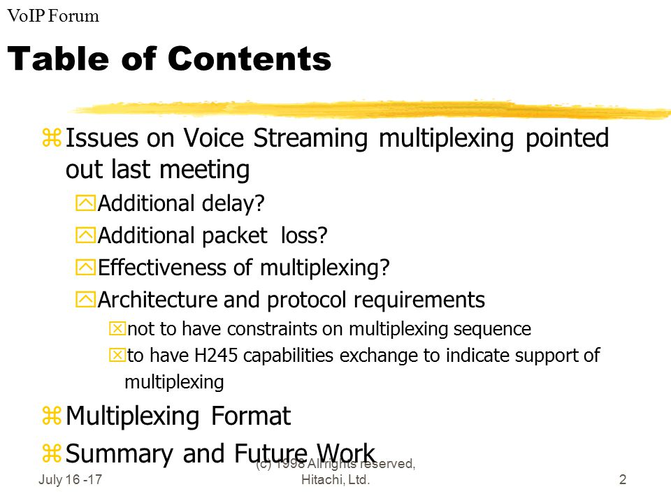 VoIP Forum July 16 -17 (c) 1998 All rights reserved, Hitachi, Ltd.2 Table of Contents zIssues on Voice Streaming multiplexing pointed out last meeting yAdditional delay.