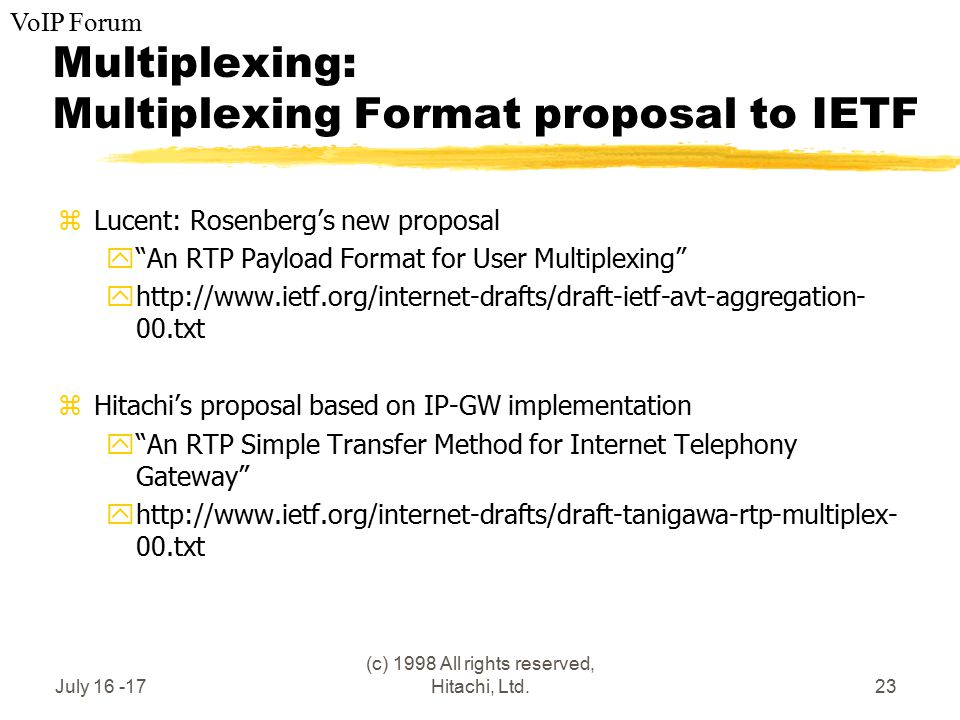 VoIP Forum July 16 -17 (c) 1998 All rights reserved, Hitachi, Ltd.23 Multiplexing: Multiplexing Format proposal to IETF zLucent: Rosenberg's new proposal y An RTP Payload Format for User Multiplexing yhttp://www.ietf.org/internet-drafts/draft-ietf-avt-aggregation- 00.txt zHitachi's proposal based on IP-GW implementation y An RTP Simple Transfer Method for Internet Telephony Gateway yhttp://www.ietf.org/internet-drafts/draft-tanigawa-rtp-multiplex- 00.txt