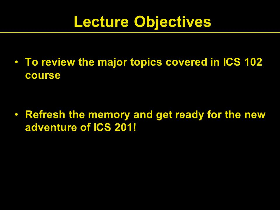 Lecture Objectives To review the major topics covered in ICS 102 course Refresh the memory and get ready for the new adventure of ICS 201!