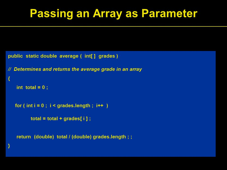 public static double average ( int[ ] grades ) // Determines and returns the average grade in an array { int total = 0 ; for ( int i = 0 ; i < grades.length ; i++ ) total = total + grades[ i ] ; return (double) total / (double) grades.length ; ; } Passing an Array as Parameter
