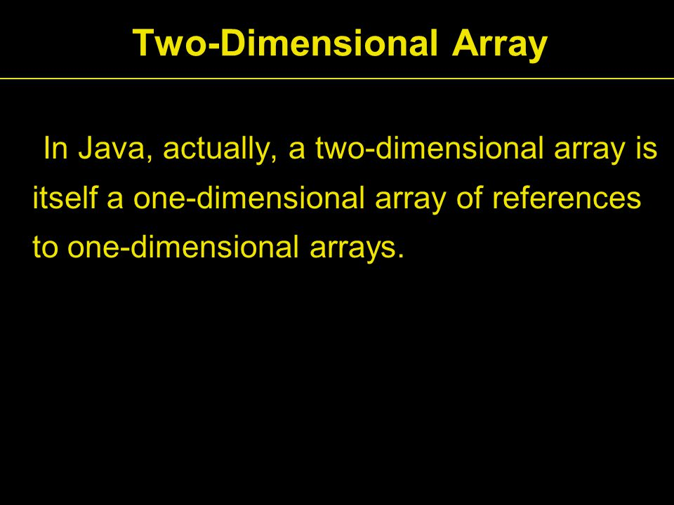 Two-Dimensional Array In Java, actually, a two-dimensional array is itself a one-dimensional array of references to one-dimensional arrays.