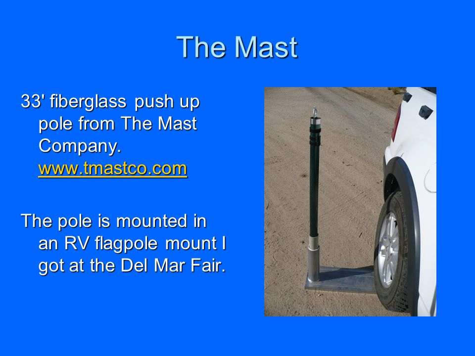 The Mast 33' fiberglass push up pole from The Mast Company. www.tmastco.com www.tmastco.com The pole is mounted in an RV flagpole mount I got at the D