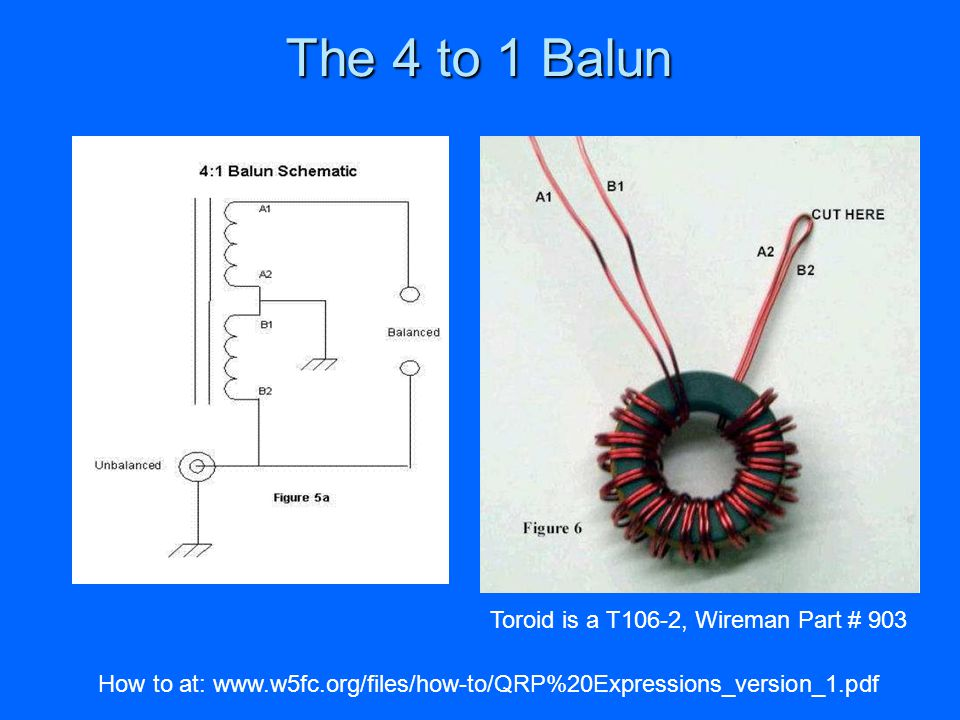 The 4 to 1 Balun How to at: www.w5fc.org/files/how-to/QRP%20Expressions_version_1.pdf Toroid is a T106-2, Wireman Part # 903