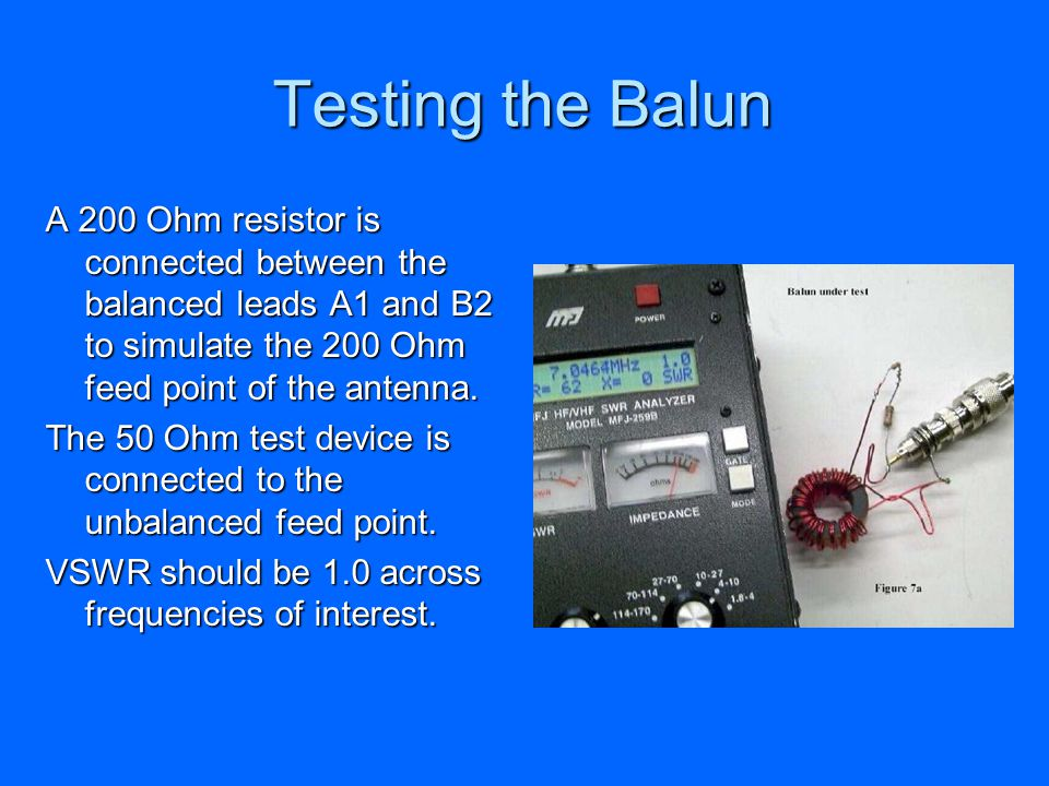 Testing the Balun A 200 Ohm resistor is connected between the balanced leads A1 and B2 to simulate the 200 Ohm feed point of the antenna. The 50 Ohm t
