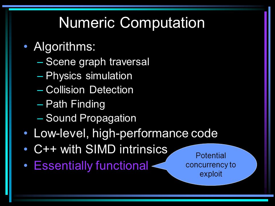 Algorithms: –Scene graph traversal –Physics simulation –Collision Detection –Path Finding –Sound Propagation Low-level, high-performance code C++ with SIMD intrinsics Essentially functional Numeric Computation Potential concurrency to exploit