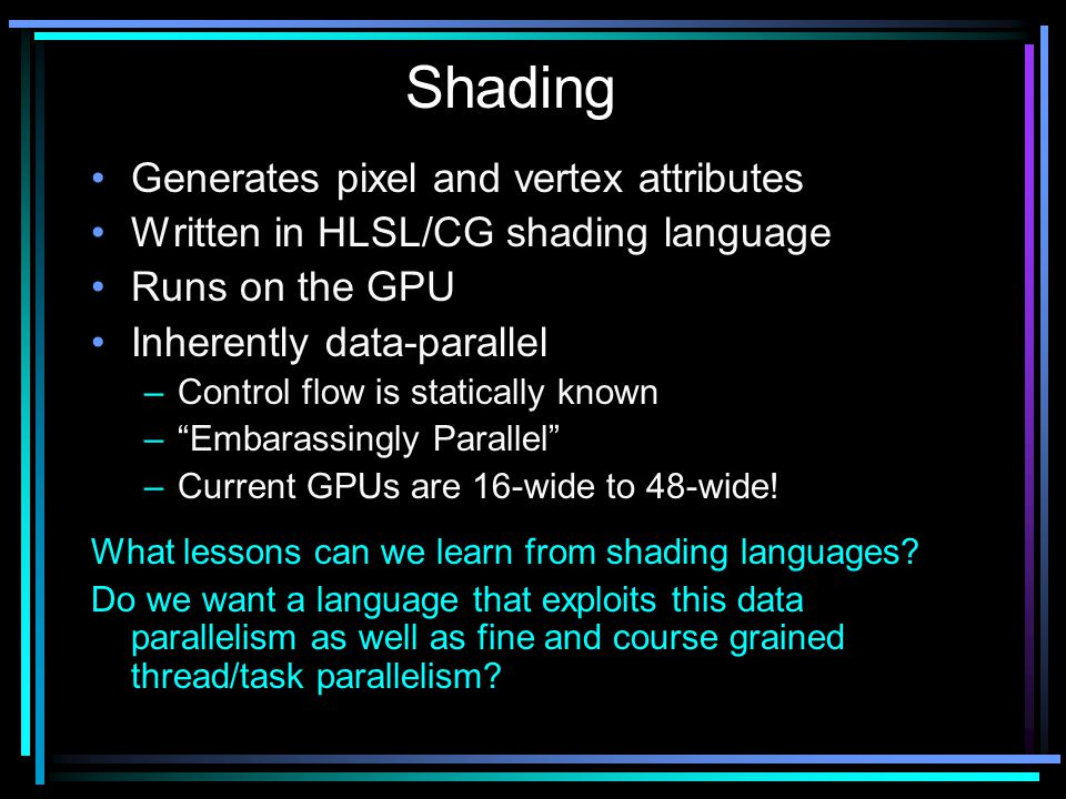 Generates pixel and vertex attributes Written in HLSL/CG shading language Runs on the GPU Inherently data-parallel –Control flow is statically known – Embarassingly Parallel –Current GPUs are 16-wide to 48-wide.