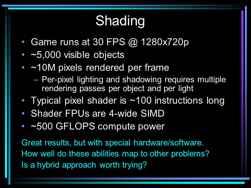 Game runs at 30 FPS @ 1280x720p ~5,000 visible objects ~10M pixels rendered per frame –Per-pixel lighting and shadowing requires multiple rendering passes per object and per light Typical pixel shader is ~100 instructions long Shader FPUs are 4-wide SIMD ~500 GFLOPS compute power Great results, but with special hardware/software.