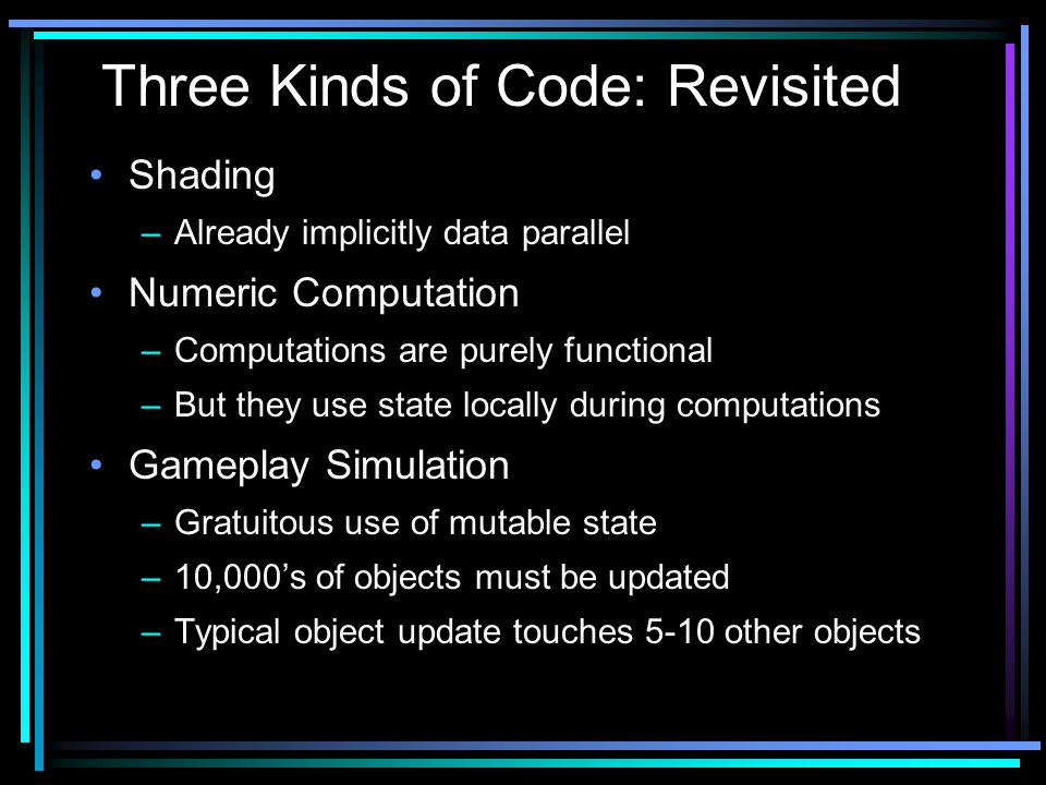 Shading –Already implicitly data parallel Numeric Computation –Computations are purely functional –But they use state locally during computations Gameplay Simulation –Gratuitous use of mutable state –10,000's of objects must be updated –Typical object update touches 5-10 other objects Three Kinds of Code: Revisited
