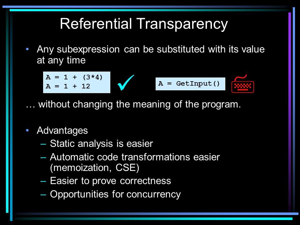Any subexpression can be substituted with its value at any time … without changing the meaning of the program. Advantages –Static analysis is easier –