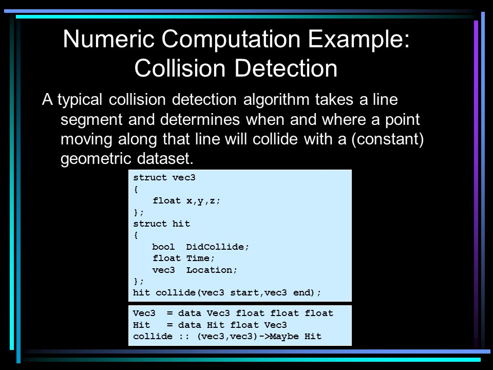 A typical collision detection algorithm takes a line segment and determines when and where a point moving along that line will collide with a (constan