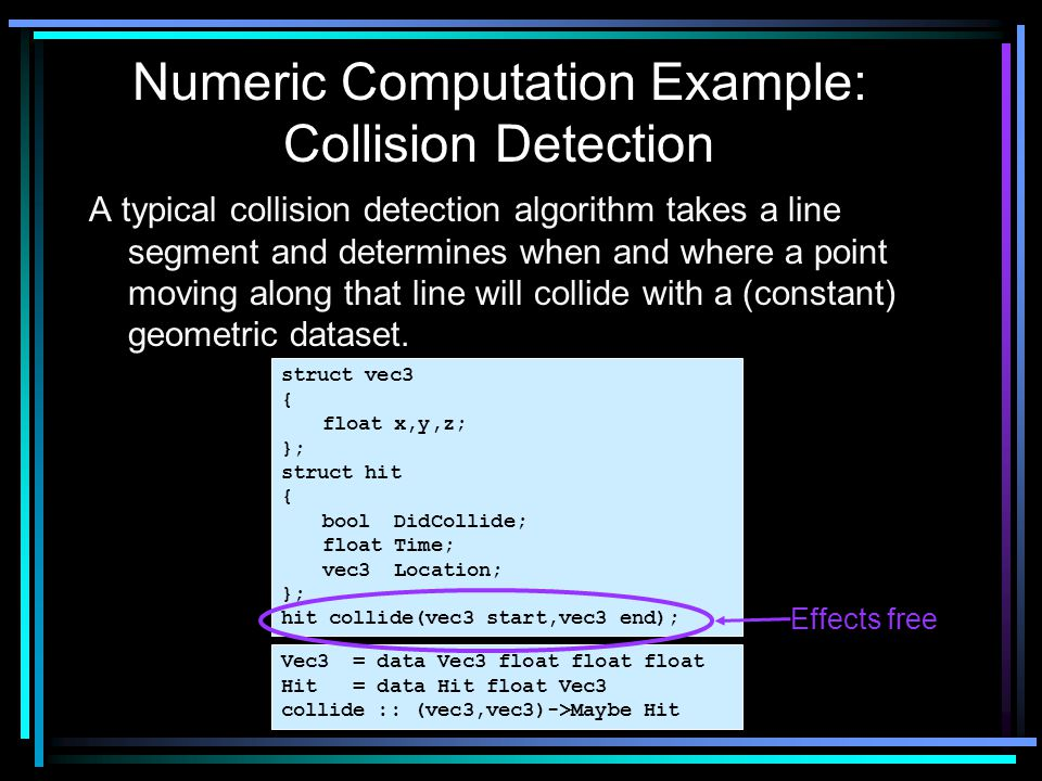 A typical collision detection algorithm takes a line segment and determines when and where a point moving along that line will collide with a (constant) geometric dataset.