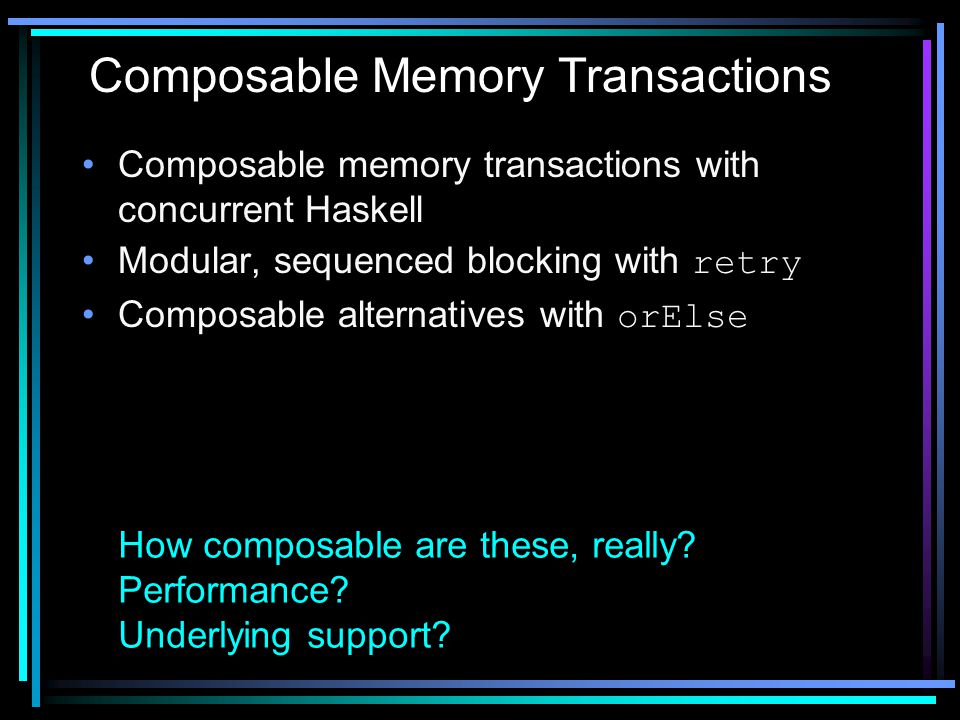 Composable memory transactions with concurrent Haskell Modular, sequenced blocking with retry Composable alternatives with orElse Composable Memory Tr