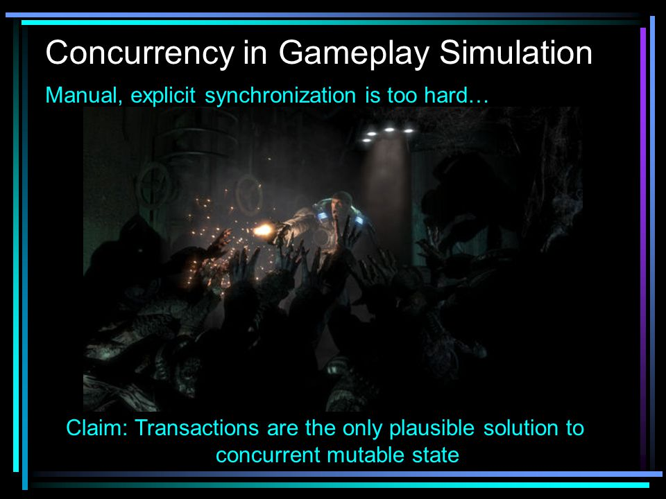 Concurrency in Gameplay Simulation Claim: Transactions are the only plausible solution to concurrent mutable state Manual, explicit synchronization is