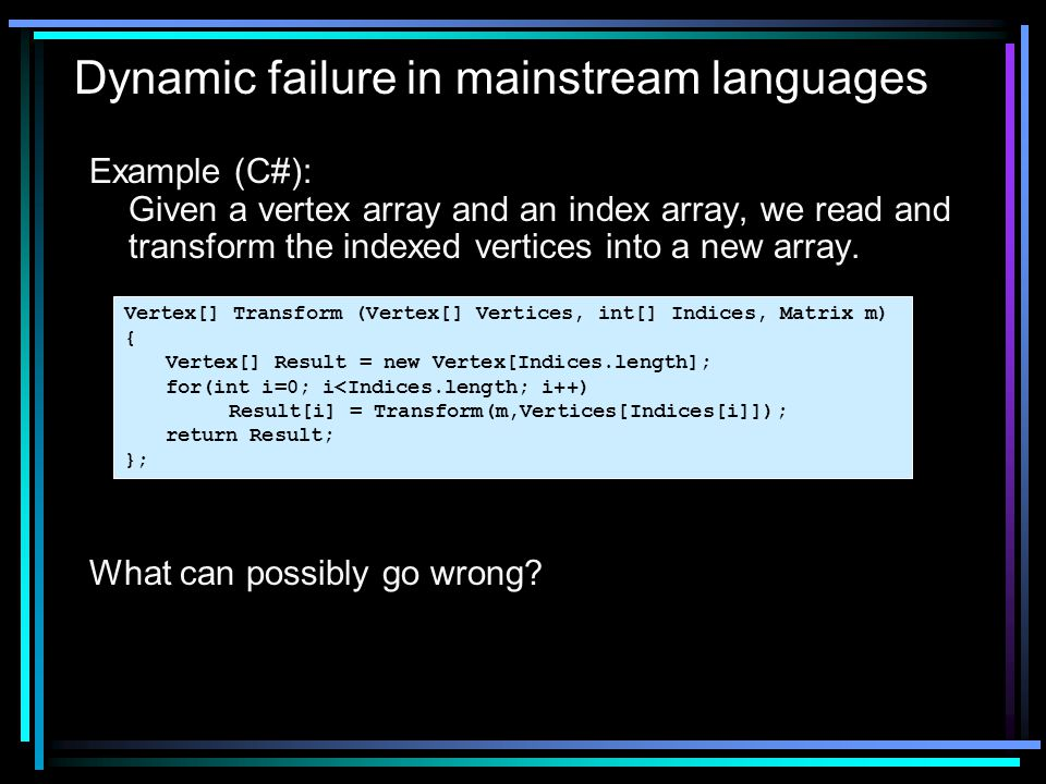 Dynamic failure in mainstream languages Example (C#): Given a vertex array and an index array, we read and transform the indexed vertices into a new array.