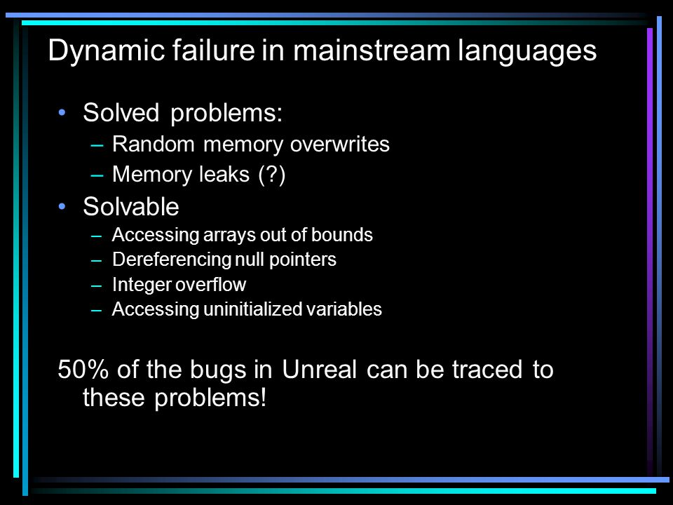 Solved problems: –Random memory overwrites –Memory leaks ( ) Solvable –Accessing arrays out of bounds –Dereferencing null pointers –Integer overflow –Accessing uninitialized variables 50% of the bugs in Unreal can be traced to these problems.