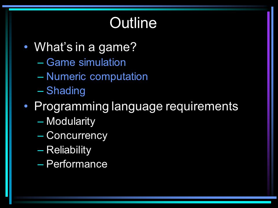 What's in a game? –Game simulation –Numeric computation –Shading Programming language requirements –Modularity –Concurrency –Reliability –Performance