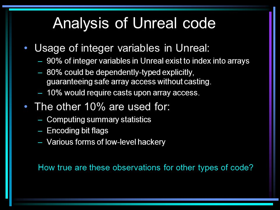 Usage of integer variables in Unreal: –90% of integer variables in Unreal exist to index into arrays –80% could be dependently-typed explicitly, guaranteeing safe array access without casting.