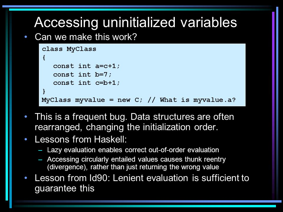 Can we make this work? This is a frequent bug. Data structures are often rearranged, changing the initialization order. Lessons from Haskell: –Lazy ev