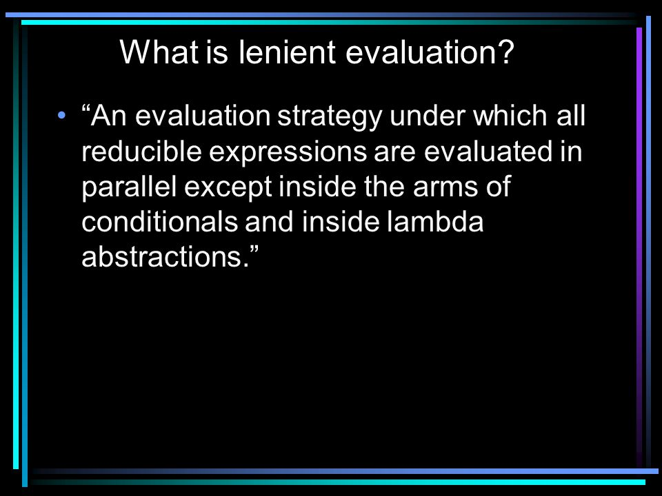 An evaluation strategy under which all reducible expressions are evaluated in parallel except inside the arms of conditionals and inside lambda abstractions. What is lenient evaluation