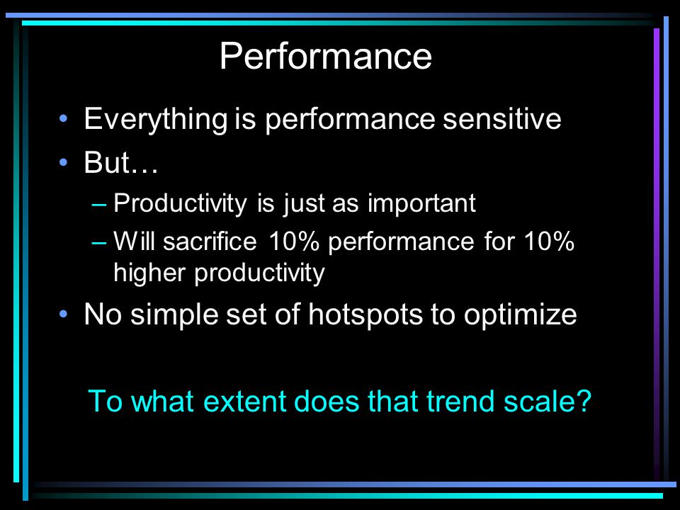 Everything is performance sensitive But… –Productivity is just as important –Will sacrifice 10% performance for 10% higher productivity No simple set of hotspots to optimize To what extent does that trend scale.