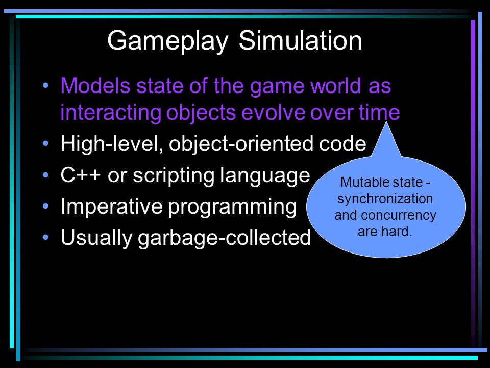 Models state of the game world as interacting objects evolve over time High-level, object-oriented code C++ or scripting language Imperative programming Usually garbage-collected Gameplay Simulation Mutable state - synchronization and concurrency are hard.