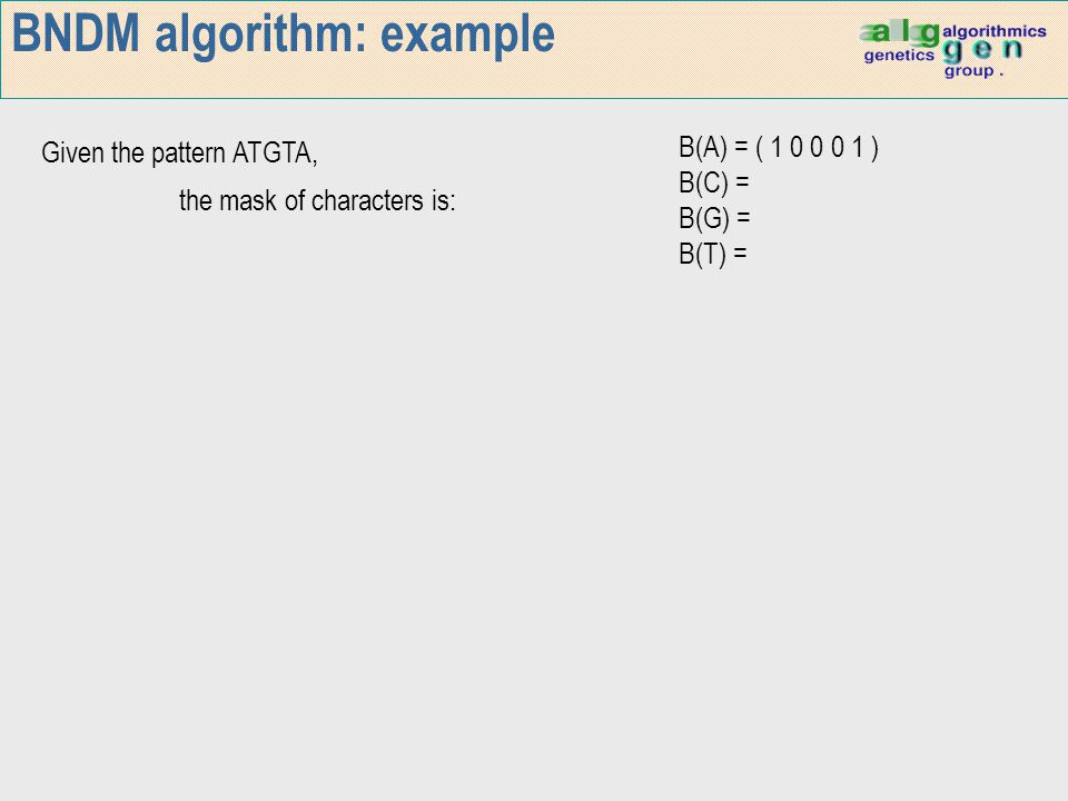 BNDM algorithm: example Given the pattern ATGTA, the mask of characters is: B(A) = ( 1 0 0 0 1 ) B(C) = B(G) = B(T) =