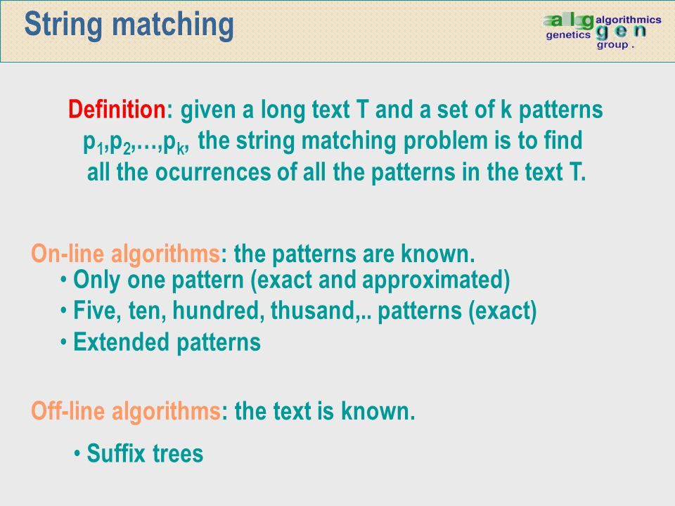 String matching Definition: given a long text T and a set of k patterns p 1,p 2,…,p k, the string matching problem is to find all the ocurrences of al
