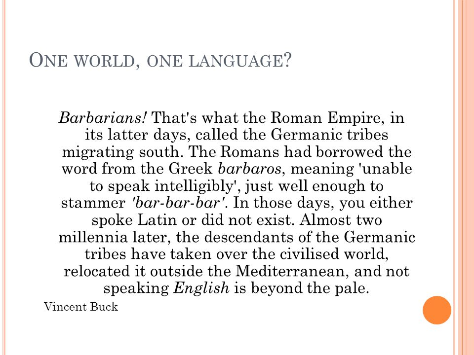 O NE WORLD, ONE LANGUAGE ? Barbarians! That's what the Roman Empire, in its latter days, called the Germanic tribes migrating south. The Romans had bo