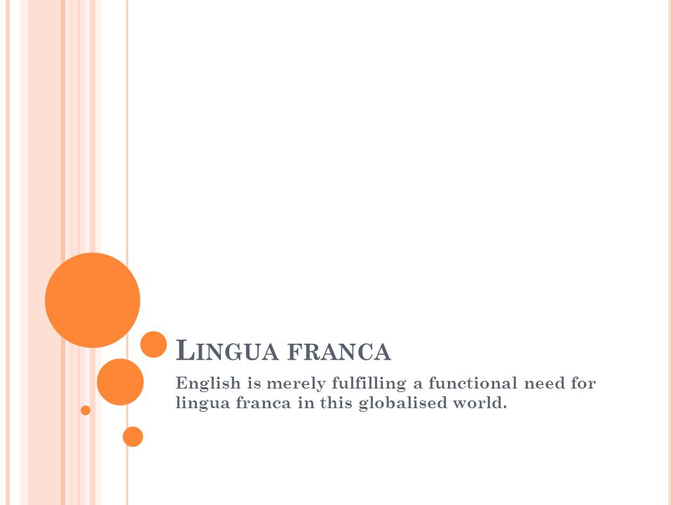 L INGUA FRANCA English is merely fulfilling a functional need for lingua franca in this globalised world.