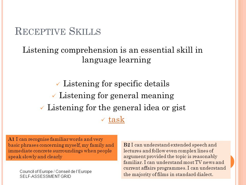 R ECEPTIVE S KILLS Listening comprehension is an essential skill in language learning Listening for specific details Listening for general meaning Lis