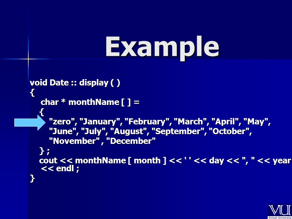 Example void Date :: display ( ) { char * monthName [ ] = { zero , January , February , March , April , May , zero , January , February , March , April , May , June , July , August , September , October , June , July , August , September , October , November , December November , December } ; } ; cout << monthName [ month ] << << day << , << year << endl ; cout << monthName [ month ] << << day << , << year << endl ;}