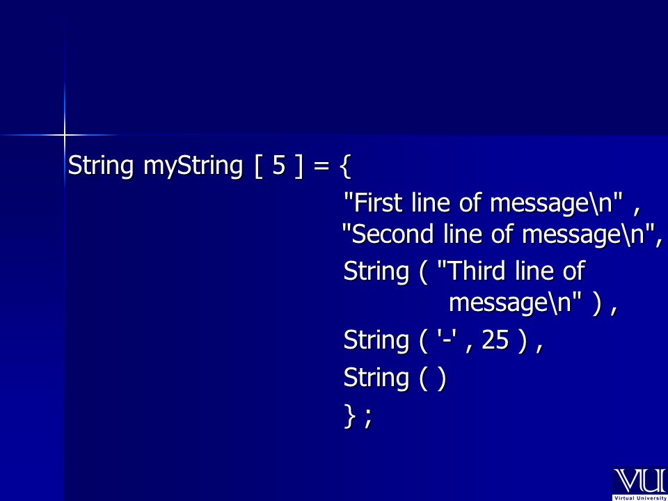String myString [ 5 ] = { First line of message\n , Second line of message\n , First line of message\n , Second line of message\n , String ( Third line of message\n ), String ( Third line of message\n ), String ( - , 25 ), String ( - , 25 ), String ( ) String ( ) } ; } ;