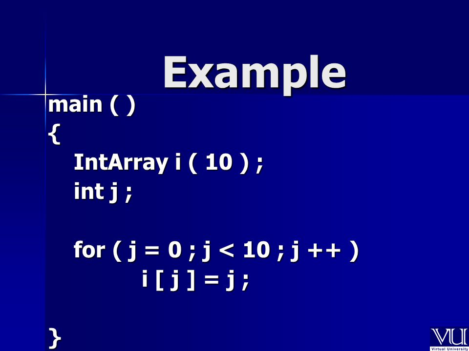 main ( ) { IntArray i ( 10 ) ; IntArray i ( 10 ) ; int j ; int j ; for ( j = 0 ; j < 10 ; j ++ ) for ( j = 0 ; j < 10 ; j ++ ) i [ j ] = j ; i [ j ] = j ;} Example