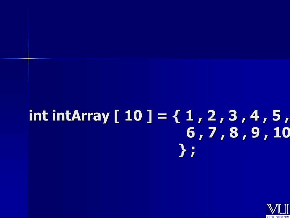 int intArray [ 10 ] = { 1, 2, 3, 4, 5, 6, 7, 8, 9, 10 } ;