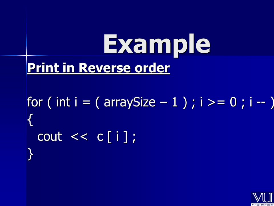 Example Print in Reverse order for ( int i = ( arraySize – 1 ) ; i >= 0 ; i -- ) { cout << c [ i ] ; }