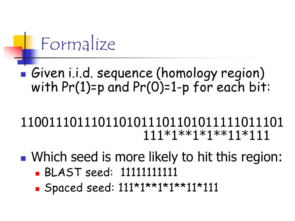 Formalize Given i.i.d. sequence (homology region) with Pr(1)=p and Pr(0)=1-p for each bit: 1100111011101101011101101011111011101 Which seed is more li