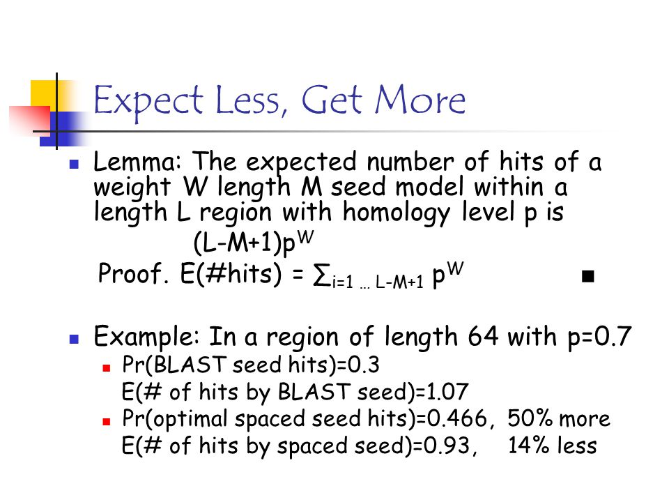 Expect Less, Get More Lemma: The expected number of hits of a weight W length M seed model within a length L region with homology level p is (L-M+1)p W Proof.
