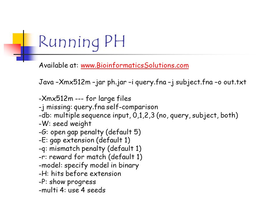 Running PH Available at: www.BioinformaticsSolutions.comwww.BioinformaticsSolutions.com Java –Xmx512m –jar ph.jar –i query.fna –j subject.fna –o out.t