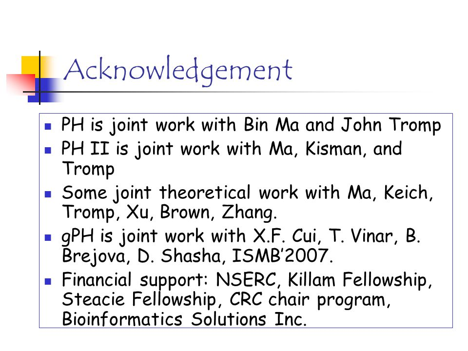Acknowledgement PH is joint work with Bin Ma and John Tromp PH II is joint work with Ma, Kisman, and Tromp Some joint theoretical work with Ma, Keich,