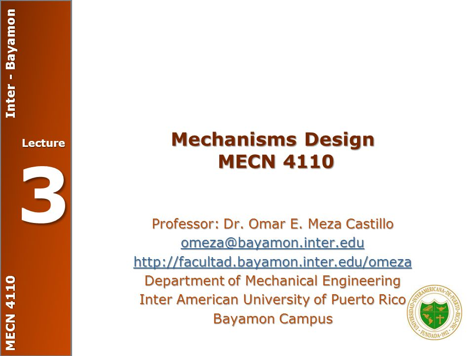 MECN 4110 Inter - Bayamon Lecture 3 Mechanisms Design MECN 4110 Professor: Dr. Omar E. Meza Castillo omeza@bayamon.inter.edu http://facultad.bayamon.i