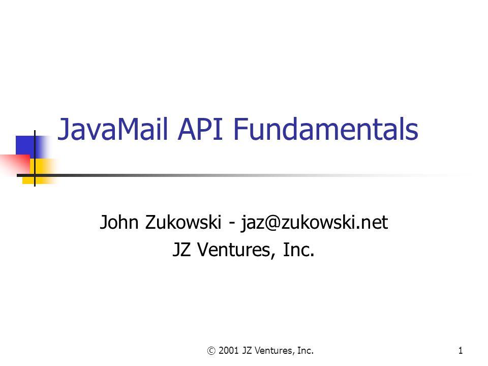 © 2001 JZ Ventures, Inc.1 JavaMail API Fundamentals John Zukowski - jaz@zukowski.net JZ Ventures, Inc.