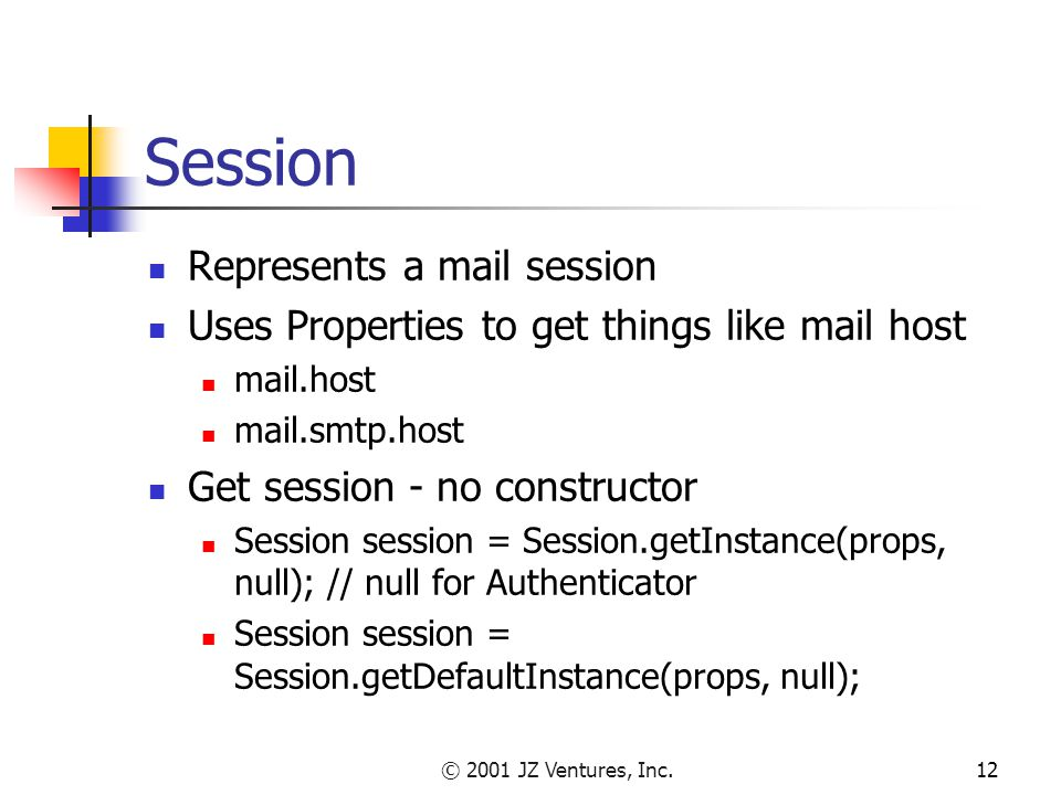 © 2001 JZ Ventures, Inc.12 Session Represents a mail session Uses Properties to get things like mail host mail.host mail.smtp.host Get session - no constructor Session session = Session.getInstance(props, null); // null for Authenticator Session session = Session.getDefaultInstance(props, null);