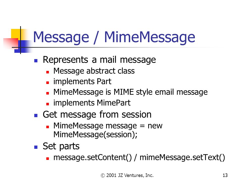 © 2001 JZ Ventures, Inc.13 Message / MimeMessage Represents a mail message Message abstract class implements Part MimeMessage is MIME style email message implements MimePart Get message from session MimeMessage message = new MimeMessage(session); Set parts message.setContent() / mimeMessage.setText()