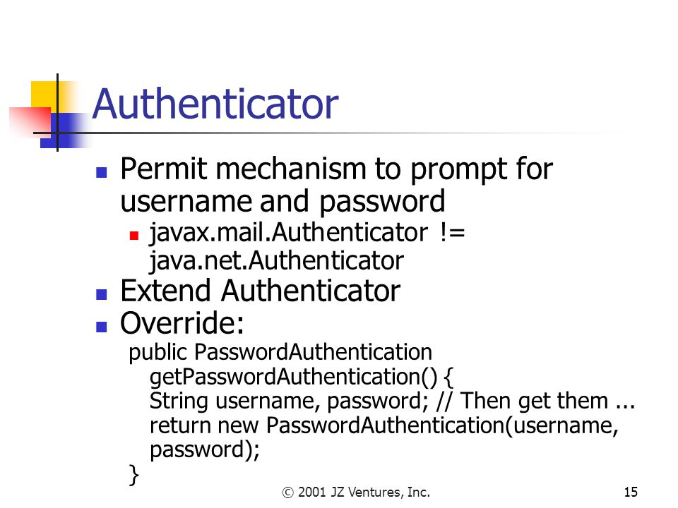 © 2001 JZ Ventures, Inc.15 Authenticator Permit mechanism to prompt for username and password javax.mail.Authenticator != java.net.Authenticator Extend Authenticator Override: public PasswordAuthentication getPasswordAuthentication() { String username, password; // Then get them...