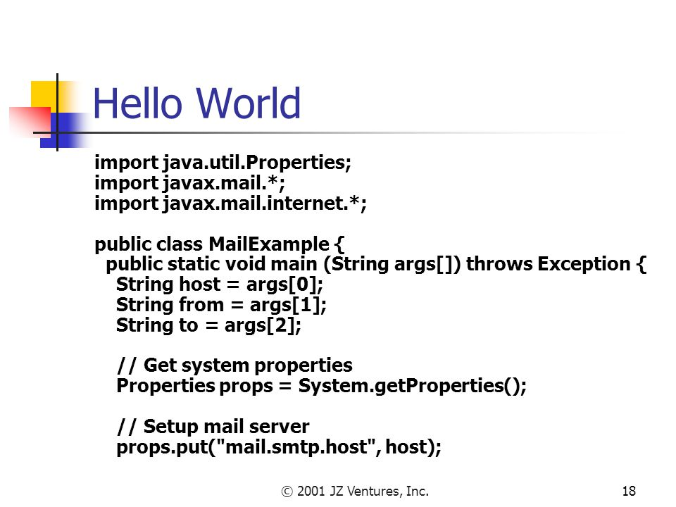 © 2001 JZ Ventures, Inc.18 Hello World import java.util.Properties; import javax.mail.*; import javax.mail.internet.*; public class MailExample { public static void main (String args[]) throws Exception { String host = args[0]; String from = args[1]; String to = args[2]; // Get system properties Properties props = System.getProperties(); // Setup mail server props.put( mail.smtp.host , host);