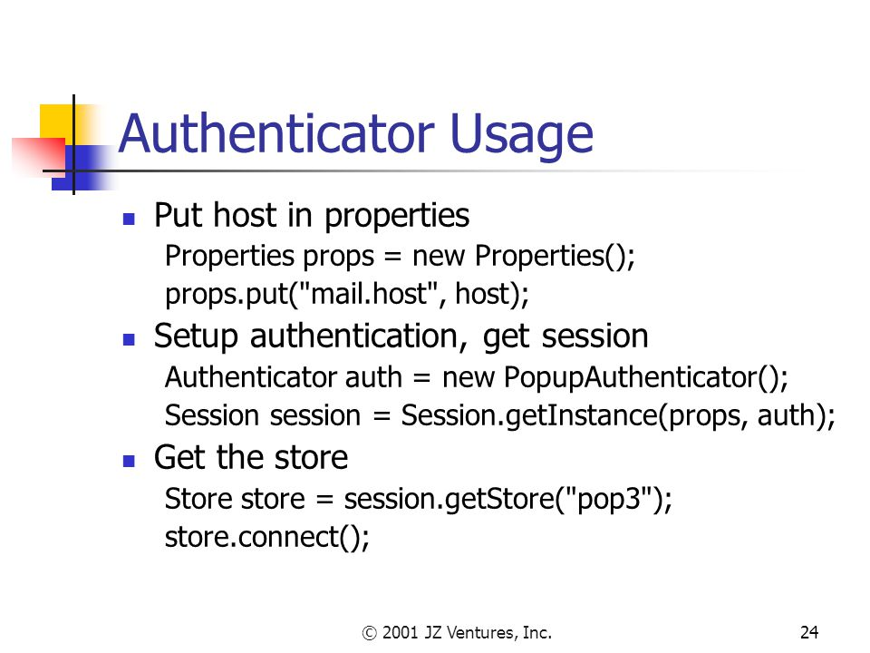© 2001 JZ Ventures, Inc.24 Authenticator Usage Put host in properties Properties props = new Properties(); props.put( mail.host , host); Setup authentication, get session Authenticator auth = new PopupAuthenticator(); Session session = Session.getInstance(props, auth); Get the store Store store = session.getStore( pop3 ); store.connect();