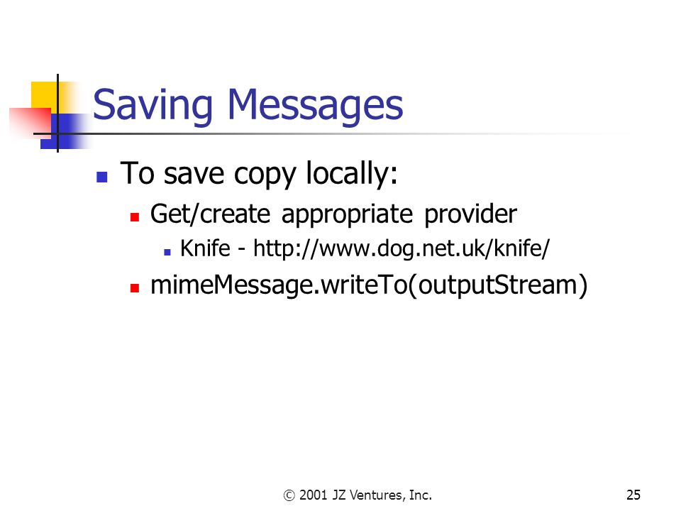 © 2001 JZ Ventures, Inc.25 Saving Messages To save copy locally: Get/create appropriate provider Knife - http://www.dog.net.uk/knife/ mimeMessage.writeTo(outputStream)
