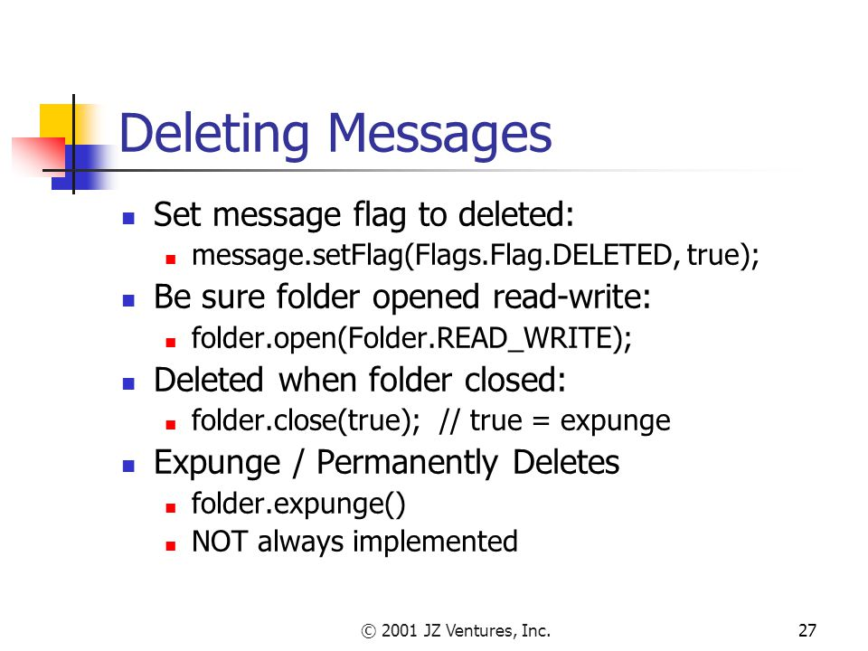 © 2001 JZ Ventures, Inc.27 Deleting Messages Set message flag to deleted: message.setFlag(Flags.Flag.DELETED, true); Be sure folder opened read-write: folder.open(Folder.READ_WRITE); Deleted when folder closed: folder.close(true); // true = expunge Expunge / Permanently Deletes folder.expunge() NOT always implemented