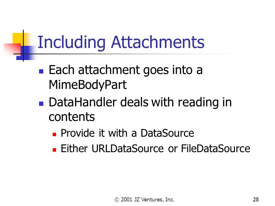 © 2001 JZ Ventures, Inc.28 Including Attachments Each attachment goes into a MimeBodyPart DataHandler deals with reading in contents Provide it with a DataSource Either URLDataSource or FileDataSource