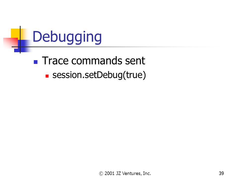 © 2001 JZ Ventures, Inc.39 Debugging Trace commands sent session.setDebug(true)